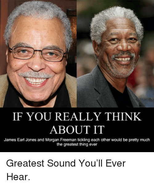 tickling: IF YOU REALLY THINK  ABOUT IT  James Earl Jones and Morgan Freeman tickling each other would be pretty much  the greatest thing ever <p>Greatest Sound You'll Ever Hear.</p>