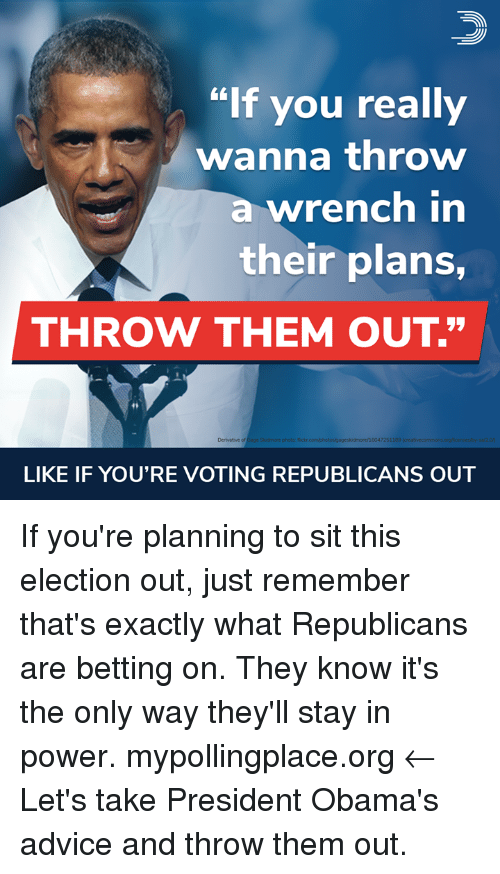 """betting: """"If you really  wanna throw  a wrench in  their plans,  THROW THEM OUT.""""  4  Derivative of  Gage Skoidmore photo: flickr  pageskidmore/16047251  189  LIKE IF YOU'RE VOTING REPUBLICANS OUT If you're planning to sit this election out, just remember that's exactly what Republicans are betting on. They know it's the only way they'll stay in power.  mypollingplace.org ← Let's take President Obama's advice and throw them out."""