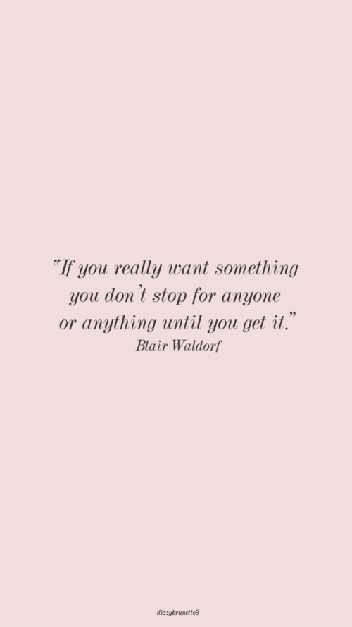 Blair Waldorf, You, and For: If you really want something  you don't stop for anyone  or anything until you get it.  Blair Waldorf  dizzybrunctteg