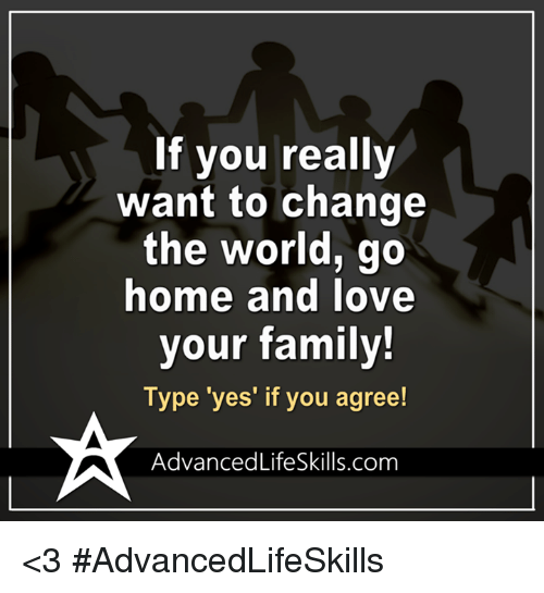 If You Really Want To Change The World Go Home And Love Your Family