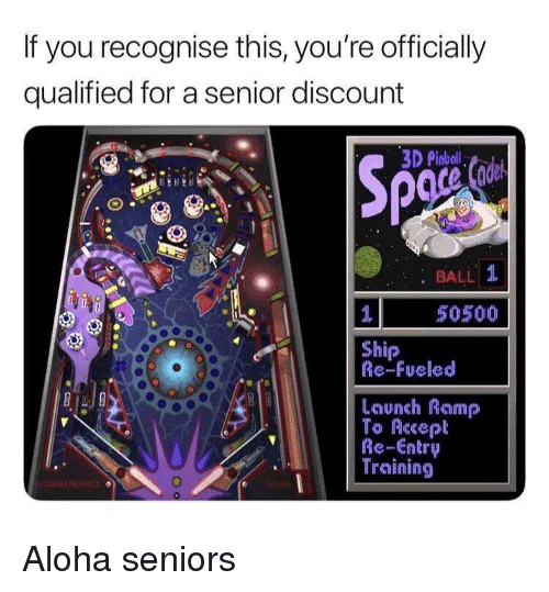 seniors: If you recognise this, you're officially  qualified for a senior discount  3D Pinbal  : BALL 1  50500  Ship  Re-Fueled  Launch Ramp  To Accept  Re-Entry  Training Aloha seniors
