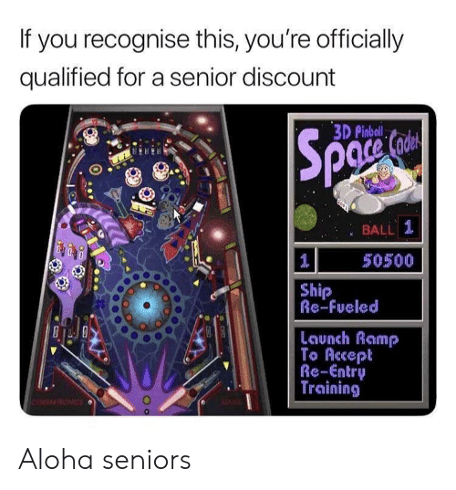 Qualified: If you recognise this, you're officially  qualified for a senior discount  3D Pinbal  : BALL 1  50500  Ship  Re-Fueled  Launch Ramp  To Accept  Re-Entry  Training Aloha seniors