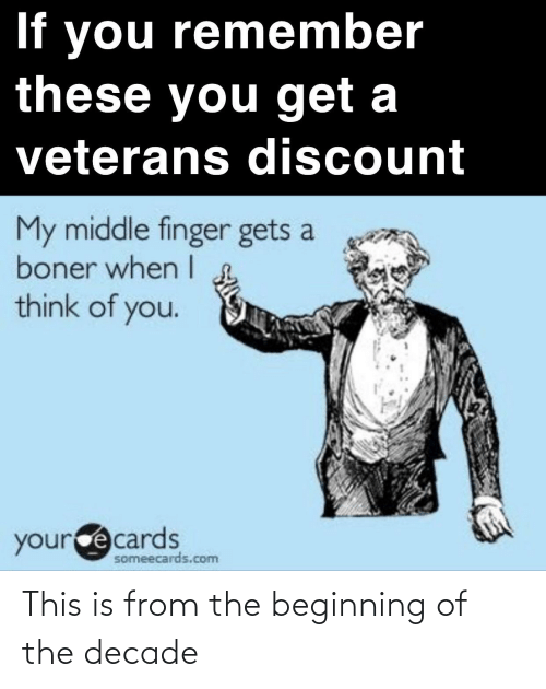 Someecards: If you remember  these you get a  veterans discount  My middle finger gets a  boner when I  think of you.  yource cards  someecards.com This is from the beginning of the decade