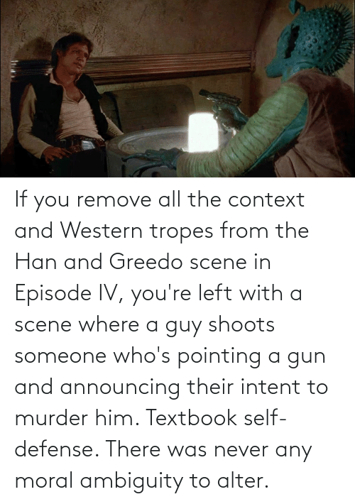 tropes: If you remove all the context and Western tropes from the Han and Greedo scene in Episode IV, you're left with a scene where a guy shoots someone who's pointing a gun and announcing their intent to murder him. Textbook self-defense. There was never any moral ambiguity to alter.