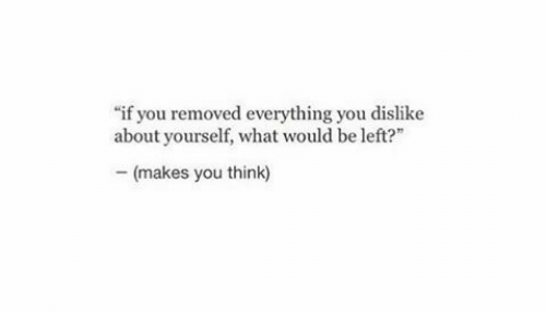 "Think, You, and What: ""if you removed everything you dislike  about yourself, what would be left  -(makes you think)"