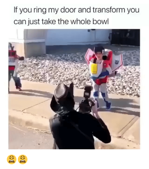 Memes, Bowl, and 🤖: If you ring my door and transform you  can just take the whole bowl 😩😩