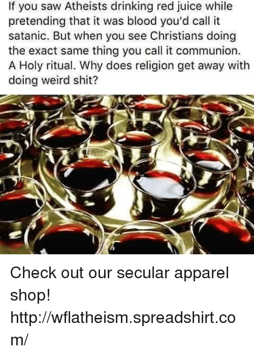 Atheistism: If you saw Atheists drinking red juice while  pretending that it was blood you'd call it  satanic. But when you see Christians doing  the exact same thing you call it communion.  A Holy ritual. Why does religion get away with  doing weird shit? Check out our secular apparel shop! http://wflatheism.spreadshirt.com/