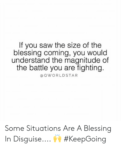 Saw, Hood, and Fighting: If you saw the size of the  blessing coming, you would  understand the magnitude of  the battle you are fighting.  @ QWORLDSTAR Some Situations Are A Blessing In Disguise.... 🙌 #KeepGoing
