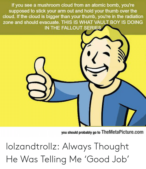 the cloud: If you see a mushroom cloud from an atomic bomb, you're  supposed to stick your arm out and hold your thumb over the  cloud. If the cloud is bigger than your thumb, you're in the radiation  zone and should evacuate. THIS IS WHAT VAULT BOY IS DOING  IN THE FALLOUT SERIES  you should probably go to TheMetaPicture.com lolzandtrollz:  Always Thought He Was Telling Me 'Good Job'
