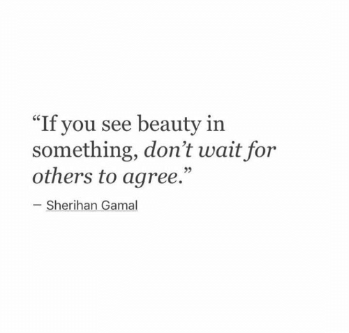 "You, For, and Beauty: ""If you see beauty in  something, don't wait for  others to agree.""  Sherihan Gamal"