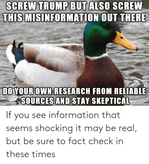 may: If you see information that seems shocking it may be real, but be sure to fact check in these times