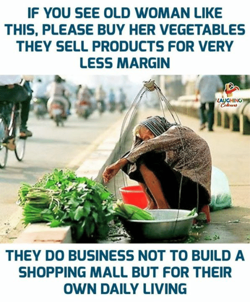 vegetables: IF YOU SEE OLD WOMAN LIKE  THIS, PLEASE BUY HER VEGETABLES  THEY SELL PRODUCTS FOR VERY  LESS MARGIN  LAUGHING  Colours  THEY DO BUSINESS NOT TO BUILD A  SHOPPING MALL BUT FOR THEIR  OWN DAILY LIVING