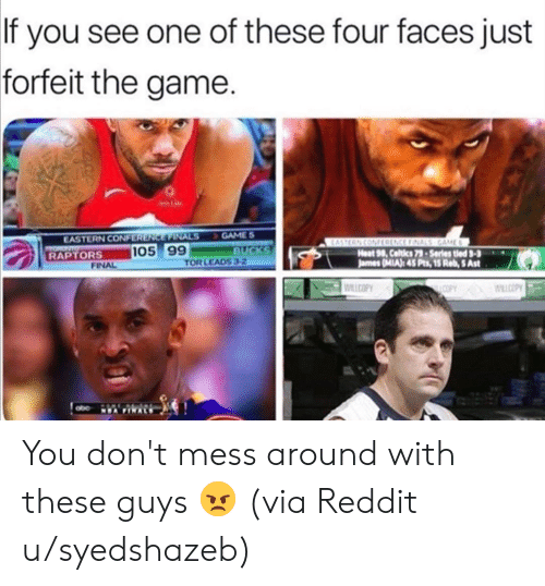 Finals: If you see one of these four faces just  forfeit the game.  GAME S  BUCKS  TOR LEADS 3-2  EASTERN CONFERENCE FINALS  TOR  RAPTORS  EASTERN CONFRENCE FINALS GAME  Heat 98, Celtics 79-Series tled 3-3  James (MIA): 45 Pts, 15 Reb, 5 Ast  105 99  FINAL  WILCOPY  COPY WLLCOPY  NEA FINALS You don't mess around with these guys 😠 (via Reddit u/syedshazeb)