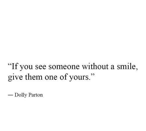 "Smile, Dolly Parton, and One: ""If you see someone without a smile,  give them one of yours.  Dolly Parton"