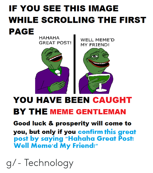 "Hahaha Great: IF YOU SEE THIS IMAGE  WHILE SCROLLING THE FIRST  PAGE  НАНАНА  GREAT POST!  WELL MEME'D  MY FRIEND!  YOU HAVE BEEN CAUGHT  BY THE MEME GENTLEMAN  Good luck & prosperity will come to  you, but only if you confirm this great  post by saying ""Hahaha Great Post!  Well Meme'd My Friend!"" g/ - Technology"