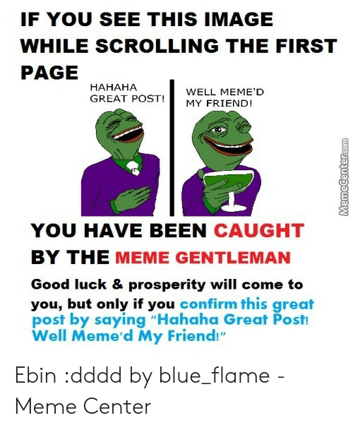 "Hahaha Great: IF YOU SEE THIS IMAGE  WHILE SCROLLING THE FIRST  PAGE  HAHAHA  WELL MEME'D  GREAT POSTMY FRIENDI  YOU HAVE BEEN CAUGHT  BY THE MEME GENTLEMAN  Good luck & prosperity will come to  you, but only if you confirm this great  post by saying ""Hahaha Great Post!  Well Meme'd My Friend!"" Ebin :dddd by blue_flame - Meme Center"