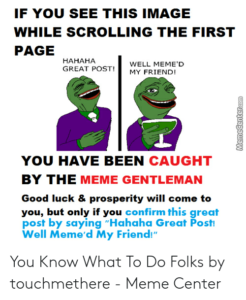 "Hahaha Great: IF YOU SEE THIS IMAGE  WHILE SCROLLING THE FIRST  PAGE  НАНАНА  WELL MEME'D  GREAT POST  MY FRIEND!  YOU HAVE BEEN CAUGHT  BY THE MEME GENTLEMAN  Good luck & prosperity will come to  you, but only if you confirm this great  post by saying ""Hahaha Great Post!  Well Meme'd My Friend!""  MemeCenter.com You Know What To Do Folks by touchmethere - Meme Center"