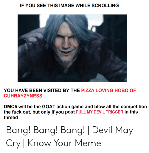 Devil Trigger: IF YOU SEE THIS IMAGE WHILE SCROLLING  YOU HAVE BEEN VISITED BY THE PIZZA LOVING HOBO OF  CUHRAYZYNESS  DMC5 will be the GOAT action game and blow all the competition  the fuck out, but only if you post PULL MY DEVIL TRIGGER in this  thread Bang! Bang! Bang! | Devil May Cry | Know Your Meme