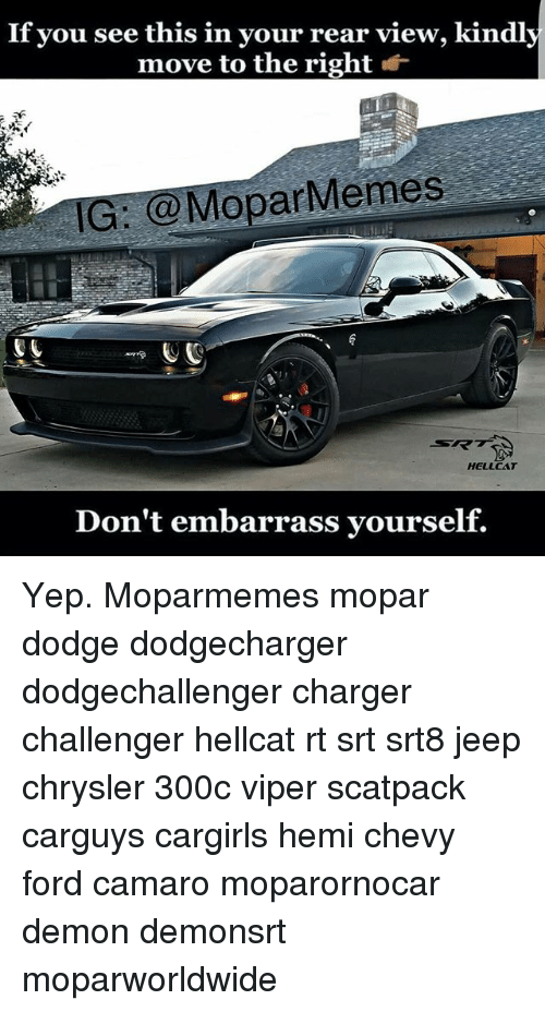 viper: If you see this in your rear view, kindly  move to the right *  IG: @MoparMemes  RK  HELLCAT  Don't embarrass yourself. Yep. Moparmemes mopar dodge dodgecharger dodgechallenger charger challenger hellcat rt srt srt8 jeep chrysler 300c viper scatpack carguys cargirls hemi chevy ford camaro moparornocar demon demonsrt moparworldwide