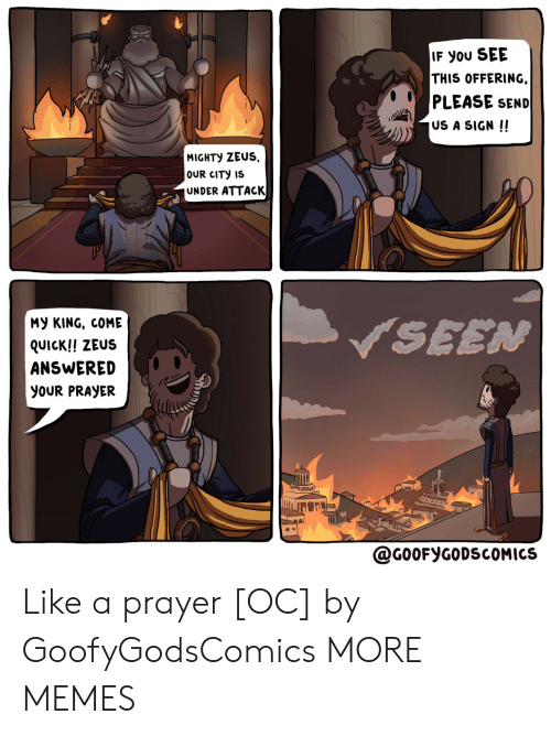 Prayer: IF You SEE  THIS OFFERING  PLEASE SEND  US A SIGN !!  MIGHTY ZEUS  OUR CITY IS  UNDER ATTACK  My KING, COME  SEEN  QUICK!! ZEUS  ANSWERED  yoUR PRAYER  @G0OFYGODSCOMICS Like a prayer [OC] by GoofyGodsComics MORE MEMES