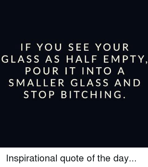Quote Of The Day: IF YOU SEE YOUR  GLASS AS HALF EMPTY,  POUR IT INTO A  SMALLER GLASS AND  STOP BITCHING Inspirational quote of the day...