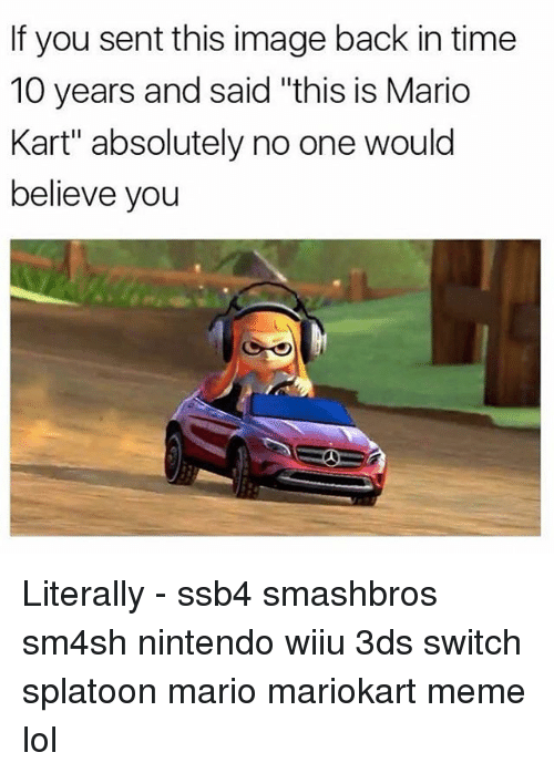 "wiiu: If you sent this image back in time  10 years and said ""this is Mario  Kart"" absolutely no one would  believe you Literally - ssb4 smashbros sm4sh nintendo wiiu 3ds switch splatoon mario mariokart meme lol"