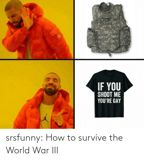 war: IF YOU  SHOOT ME  YOU'RE GAY srsfunny:  How to survive the World War III