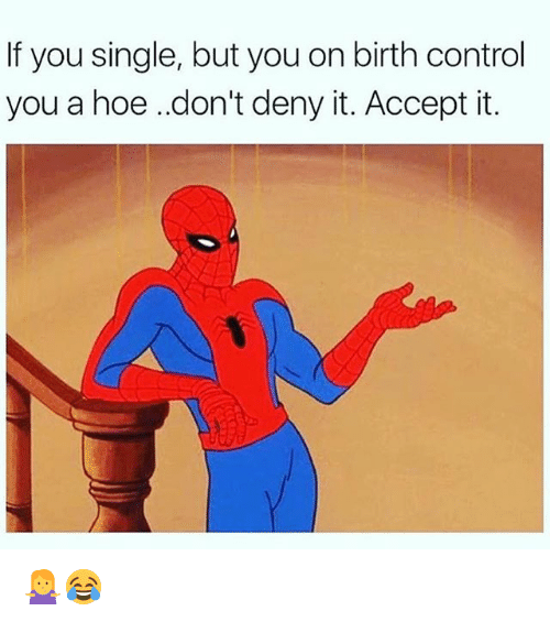 Hoe, Memes, and Control: If you single, but you on birth control  you a hoe .don't deny it. Accept it. 🤷‍♀️😂