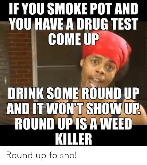 round up: IF YOU SMOKE POT AND  YOU HAVE A DRUG TEST  COME UP  DRINK SOME ROUND UP  AND IT WON'T SHOW UP  ROUND UP IS A WEED  KILLER Round up fo sho!
