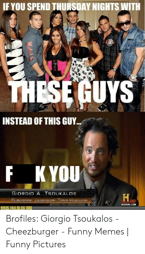 Funny, Memes, and History: IF YOU SPEND THURSDAY NIGHTS WITH  ESE GUYS  INSTEAD OF THIS GUY  F KYOU  GIORGIO A. TSOUKALOS  HD  HISTORY.COM  BROS FAILBLOG ORG Brofiles: Giorgio Tsoukalos - Cheezburger - Funny Memes | Funny Pictures