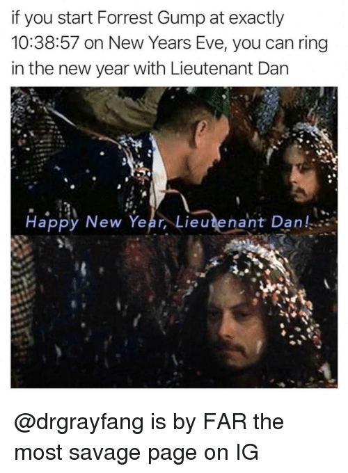 Forrest Gump: if you start Forrest Gump at exactly  10:38:57 on New Years Eve, you can ring  in the new year with Lieutenant Dan  Happy New Year, Lieutenant Dan, @drgrayfang is by FAR the most savage page on IG