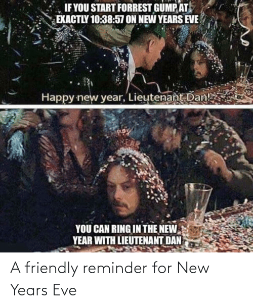 The New: IF YOU START FORREST GUMP AT  EXACTLY 10:38:57 ON NEW YEARS EVE  Happy new year, Lieutenant Dan!  YOU CAN RING IN THE NEW  YEAR WITH LIEUTENANT DAN A friendly reminder for New Years Eve