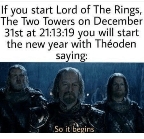 Towers: If you start Lord of The Rings,  The Two Towers on December  31st at 21:13:19 you will start  the new year with Théoden  saying:  So it begins
