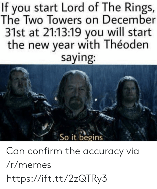Towers: If you start Lord of The Rings,  The Two Towers on December  31st at 21:13:19 you will start  the new year with Théoden  saying:  So it begins Can confirm the accuracy via /r/memes https://ift.tt/2zQTRy3