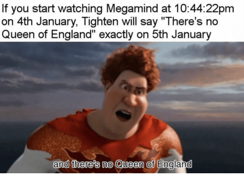 "England, Queen, and Megamind: If you start watching Megamind at 10:44:22pm  on 4th January, Tighten will say ""There's no  Queen of England"" exactly on 5th January  and there's no Queen of Englamd"