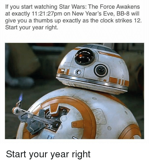 Star Wars: The Force Awakens: If you start watching Star Wars: The Force Awakens  at exactly 11:21:27pm on New Year's Eve, BB-8 will  give you a thumbs up exactly as the clock strikes 12.  Start your year right. <p>Start your year right</p>