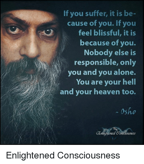 blissful: If you suffer, it is be-  cause of you. If you  feel blissful, it is  because of you.  Nobody else is  responsible, only  you and you alone.  You are your hell  and your heaven too.  Osho Enlightened Consciousness