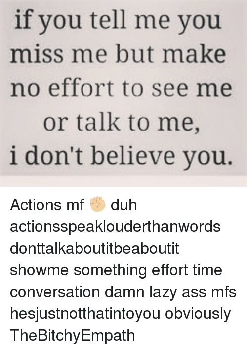 Dont Believe You: if you tell me you  miss me but make  no effort to see me  or talk to me,  i don't believe you. Actions mf ✊🏼 duh actionsspeaklouderthanwords donttalkaboutitbeaboutit showme something effort time conversation damn lazy ass mfs hesjustnotthatintoyou obviously TheBitchyEmpath