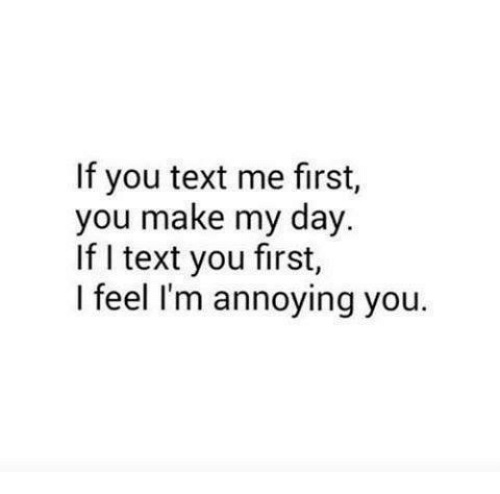 Im Annoying: If you text me first,  you make my day.  If I text you first,  I feel I'm annoying you.