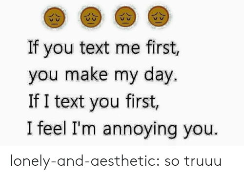 Im Annoying: If you text me first,  you make my day.  If I text you first,  I feel I'm annoying you. lonely-and-aesthetic:  so truuu