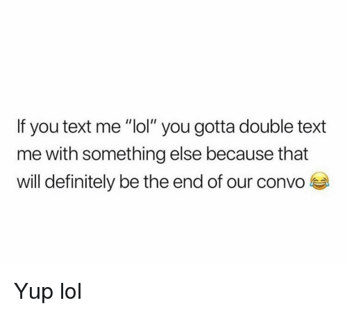 """Will Definitely: If you text me """"lol"""" you gotta double text  me with something else because that  will definitely be the end of our convo Yup lol"""