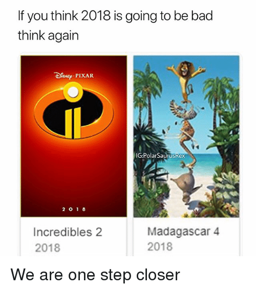 One Step Closer: If you think 2018 is going to be bad  think again  es PIXAR  IGPolarSaurusRex  Incredibles 2  2018  Madagascar 4  2018 We are one step closer