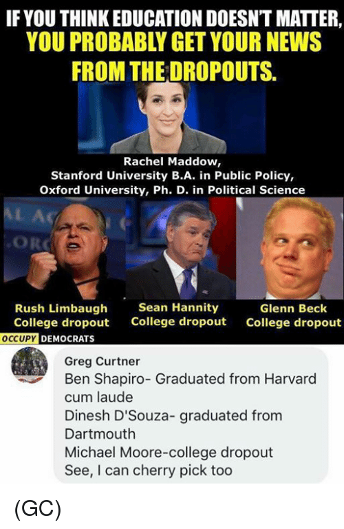 College, Cum, and Memes: IF YOU THINK EDUCATION DOESNT MATTER,  YOU PROBABLY GET YOUR NEWS  FROM THE DROPOUTS.  Rachel Maddow,  Stanford University B.A. in Public Policy,  Oxford University, Ph. D. in Political Science  AL Ac  ORC  Rush Limbaugh  College dropout  Sean Hannity  College dropout  Glenn Beck  College dropout  DEMOCRATS  Greg Curtner  Ben Shapiro- Graduated from Harvard  cum laude  Dinesh D'Souza- graduated from  Dartmouth  Michael Moore-college dropout  See, I can cherry pick too (GC)
