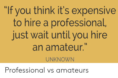 "amateur: ""If you think it's expensive  to hire a professional,  just wait until you hire  an amateur.""  UNKNOWN Professional vs amateurs"