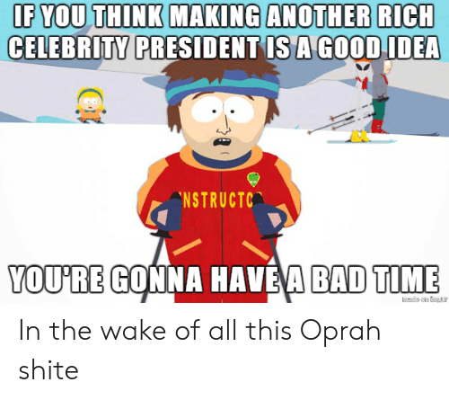 Bad Time: IF YOU THINK MAKING ANOTHER RICH  CELEBRITY  PRESIDENT IS A GOODIDEA  NSTRUCTC  YOU'RE GONNA HAVE'A BAD TIME In the wake of all this Oprah shite