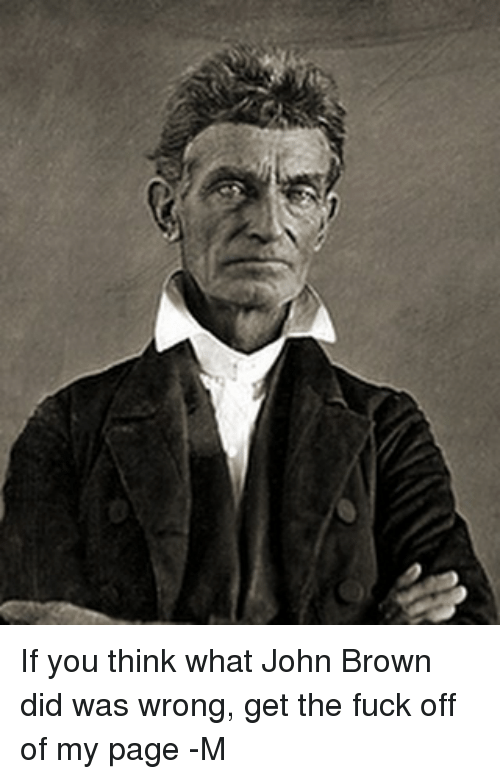 Memes, Fuck, and John Brown: If you think what John Brown did was wrong, get the fuck off of my page -M