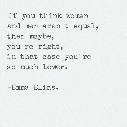 Women, Emma, and Case: If you think women  and men aren' t equal,  then maybe,  you' re right,  in that case you' re  so much lower.  Emma Elias.