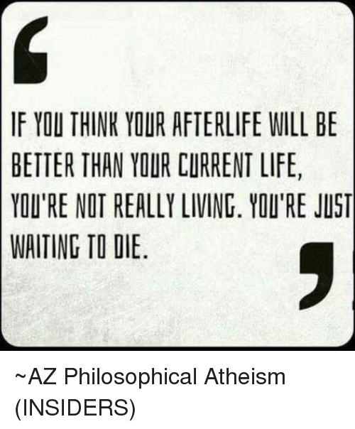 Philosophically: IF YOU THINK YOUR AFTERLIFE WILL BE  BETTER THAN YOUR CURRENT LIFE,  YOU'RE NOT REALLY LIVING. YOU'RE JUST  WAITING TO DIE ~AZ   Philosophical Atheism (INSIDERS)