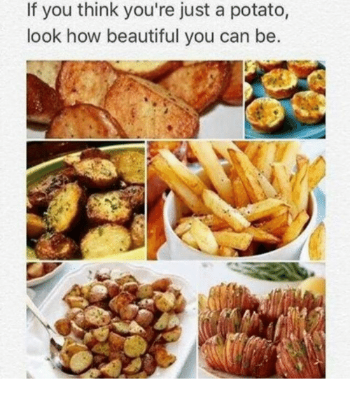 Beautiful, Relationships, and Potato: If you think you're just a potato,  look how beautiful you can be.