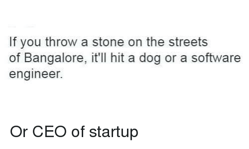 software engineering: If you throw a stone on the streets  of Bangalore, it'll hit a dog or a software  engineer. Or CEO of startup